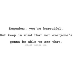 Remember, You're Beautiful. But Keep In Mind Not Everyone's Gonna Be Able To See That