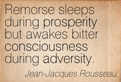 Remorse Sleeps During Prosperity But Awakes Bitter Consciousness During Adversity. - Jean-Jacques Rousseau