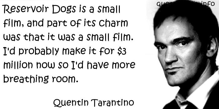 Reservoir Dogs Is A Small Film, And Part Of Its Charm Was That It Was A Small Film….. - Quentin Tarantino