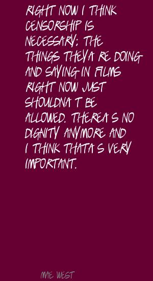 Right Now I Think Censorship Is Necessary; The Things They're Doing And Saying In Films Right Now Just Shouldn't Be Allowed. There's No Dignity Anymore And I Think That's Very Important. - Mae West