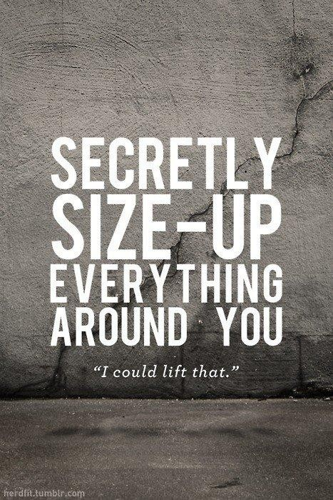 """Secretly Size-Up Everything Around You """" I Could Lift That """" ~ Body Quotes"""
