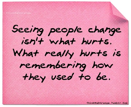 Seeing People Change Isn't What Hurts.  What Really Hurts Is Remembering How They Used To Be.