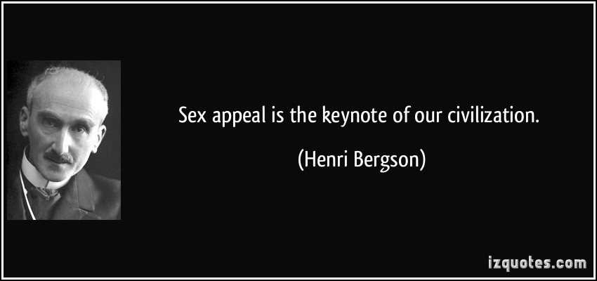 Sex Appeal Is The Keynote Of Our Civilization. -  Henri Bergson