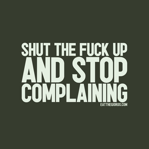 Shut The Fuck Up And Stop Complaining