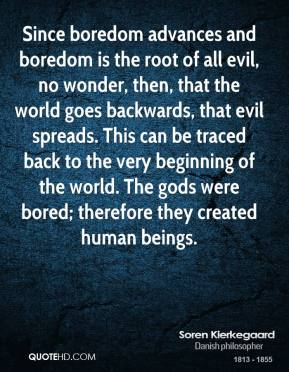 Since Boredom Advances And Boredom Is The Root Of All Evil, No Wonder, Then, That The World Goes Backwards, That Evil Spreads… Soren Kierkegaard