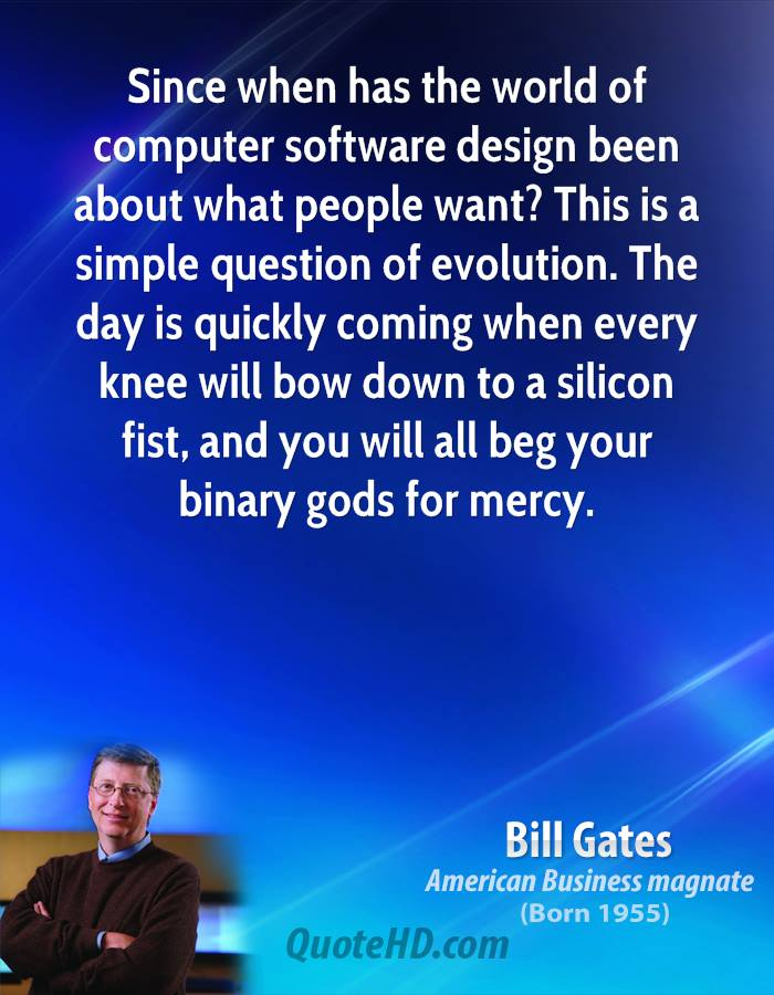 Since When Has The WorldOf Computer Software Design Been About What People Want! This Is a Simple Question Of Evolution. The Day Is Quickly Coming When Every Knee Will Bow Down To a Silicon Fist, And You Will All Beg Your Binary