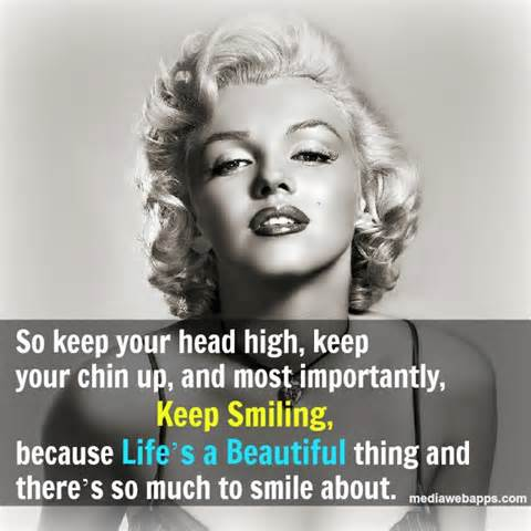 So Keep Your Head High, Keep Your Chin Up, And Most Importantly, Keep Smiling, Because Life's A Beautiful Thing And There's So Much To Smile About.