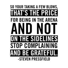 So Your Taking A Few Blows, That's The Price For Being In The Arena And Not On The Sidelines Stop Complaining And Be Grateful. - Steven Pressfield.