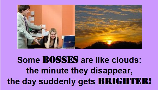 Some Bosses Are Like Clouds The Minute They Disappear The Day Suddenly Gets Brighter.