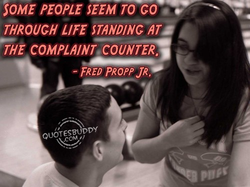 Some People Seem To Go Through Life Standing At The Complaint Counter. - Fred Propp Jr.
