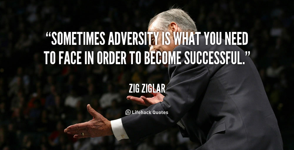 """ Sometimes Adversity Is What You Need To Face In Order To Become Successful ""  - Zig Ziglar"
