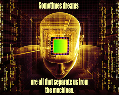 Sometimes Dreams Are All That Separate Us From The Machines.