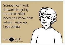 Sometimes I Look Forward To Going To Bed At Night Because I Know That When I Wake Up, I Get Coffee.