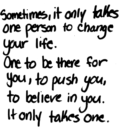 Sometimes, It Only Takes One Person To Change Your Life. One To Be There For You, To Push You, To Believe In You It Only Takes One.