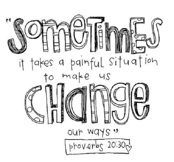 """"""" Sometimes It Takes A Painful Situation To Make Us Change Our Ways """""""