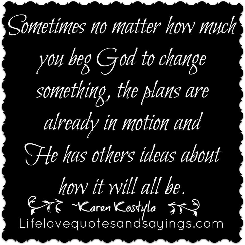Sometimes No Matter How Much You Beg God To Change Something, The Plans Are Already In Motion And He Has Others Ideas About How It Will All Be.