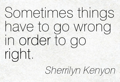Sometimes Things Have To Go Wrong In Order To Go Right. - Sherrilyn Kenyon ~ Adversity Quotes