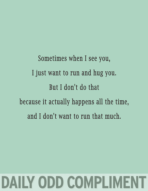 Sometimes When I See You, I Just Want To Run And Hug You. But I Don't Do That Because It Actually Happens All The Time, And I Don't Want To Run That Much