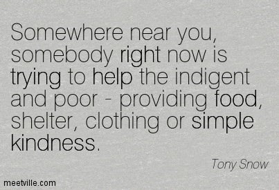 Somewhere Near You, Somebody Right Now Is Trying To Help The Indigent And Poor - Providing Food, Shelter, Clothing Or Simple Kindness. - Tony Snow