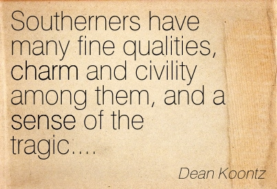 Southerners Have Many Fine Qualities, Charm And Civility Among Them, And A Sense Of The Tragic. - Dean Koontz
