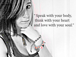 """"""" Speak With Your Body Think With Your Heart And Love With Your Soul """""""