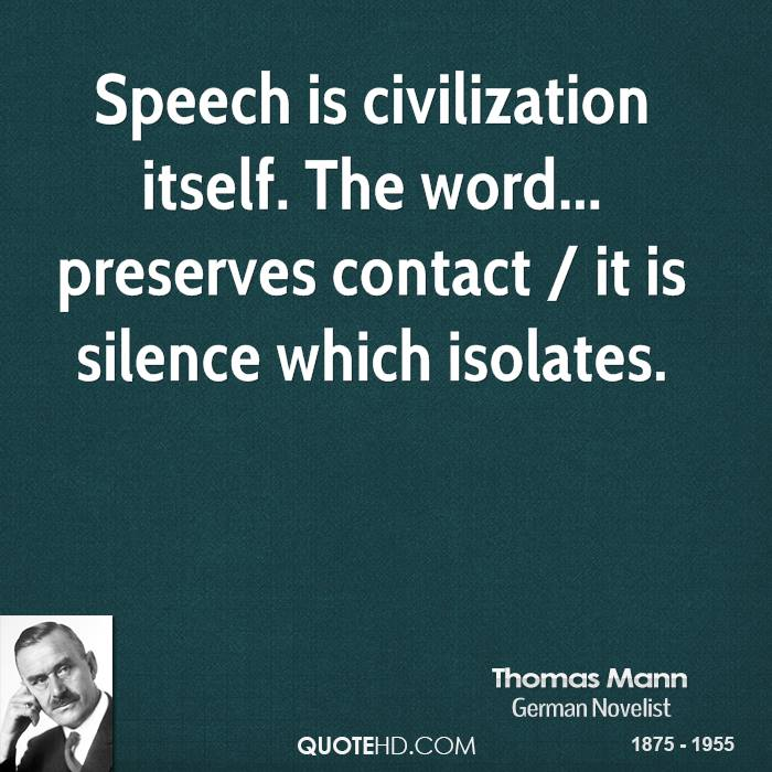 Speech Is Civilization Itself. The Word Preserves Contact, It Is Silence Which Isolates. - Thomas Mann