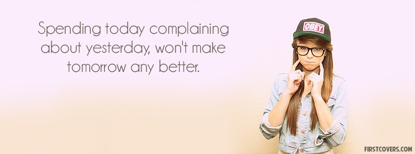 Spending Today Complaining About Yesterday, Won't Made Tomorrow Any Better.