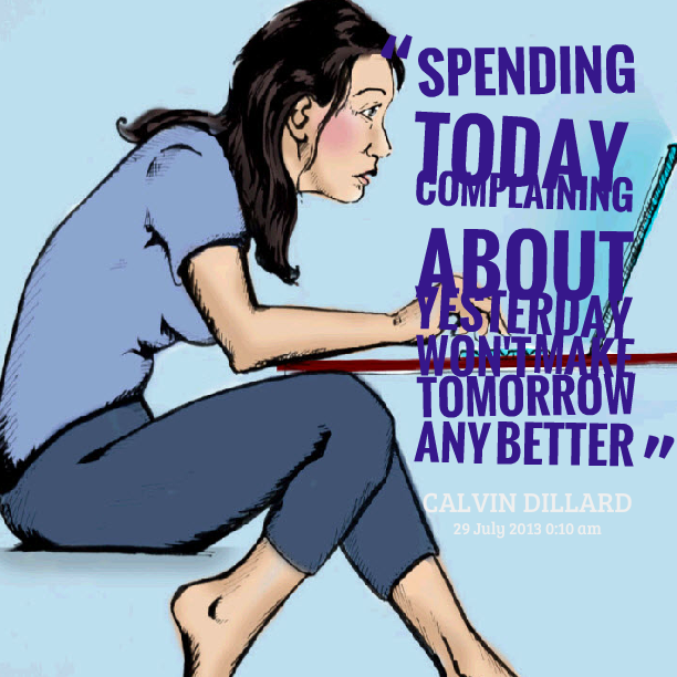 "Spending Today Complaining About Yesterday Won't Make Tomorrow Any Better "" - Calvin Dillard"