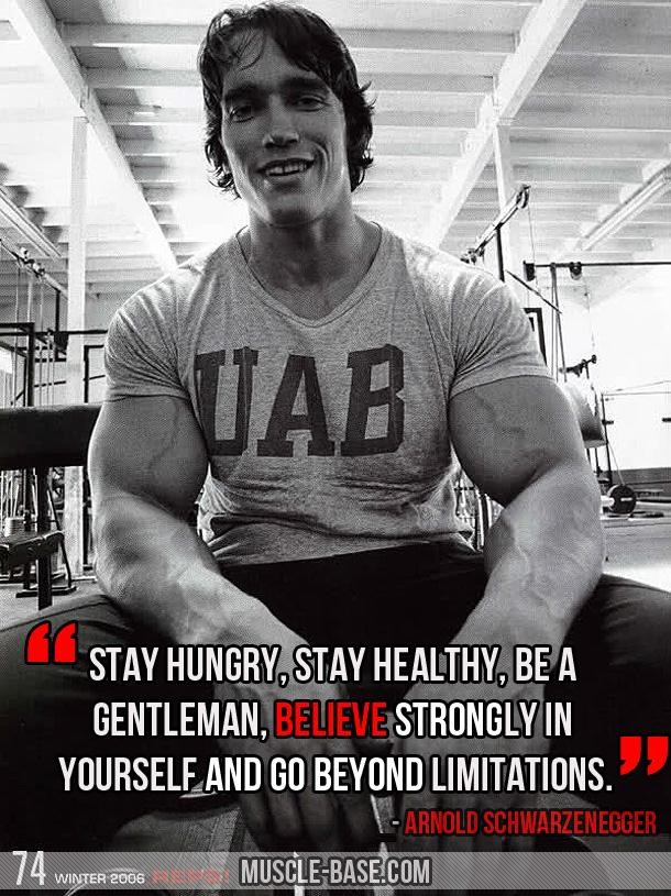 """ Stay Hungry, Stay Healthy, Be A Gentleman, Believe Strongly In Yourself, And Go Beyond  Limitations "" - Arnold Schwarzenegger ~ Body Quotes"