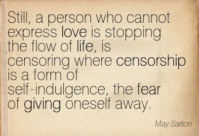 Still, A Person Who Cannot Express Love Is Stopping The Flow Of Life, Is Censoring Where Censorship Is A Form Of Self-Indulgence, The Fear Of Giving Oneself Away. - May Sarton