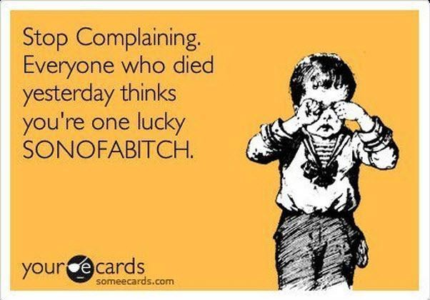 Stop Complaining. Everyone Who Died Yesterday Think You're One Lucky Sonofabitch.