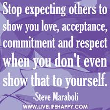 Stop Expecting Others To Show You Love, Acceptance, Commitment And Respect When You Don't Even Show That To Yourself. - Steve Maraboli