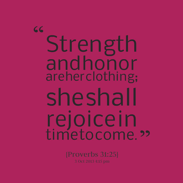 """Strength And Honor Are Her Clothing, She Shall Rejoice In Time To Come """""""