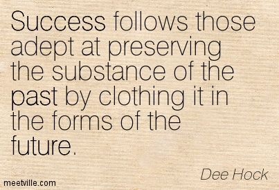 Success Follows Those Adept At Preserving The Substance Of The Past By Clothing It In The Forms Of The Future. - Dee Hock
