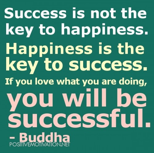 Success Is Not The Key To Happiness. Happiness Is The Key To Success. If You Love What You Are Doing, You Will Be Successful. - Buddha