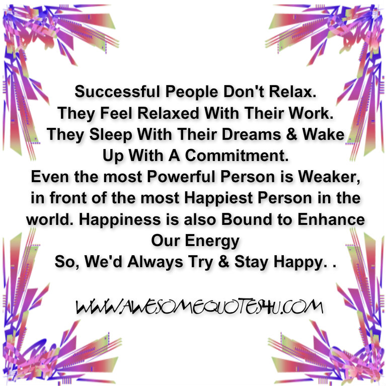 Successful People Don't Relax. They Feel Relaxed With Their Work. They Sleep With Their Dreams & Wake Up With A Commitment….