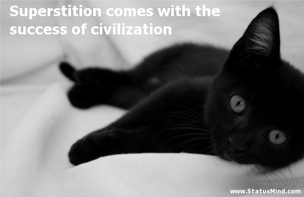 Superstition Comes With The Success Of Civilization.