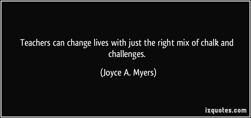 Teachers Can Change Lives With Just The Right Mix Of Chalk And Challenges. - Joyce A. Myers