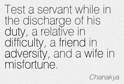 Test A Servant While In The Discharge Of His Duty, A Relative In Difficulty, A Friend In Adversity, And A Wife In Misfortune. - Chanakya