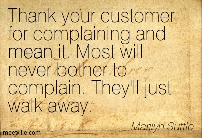 Thank Your Customer For Complaining And Mean It. Most Will Never Bother To Complain. They'll Just Walk Away. - Marilyn Suttle