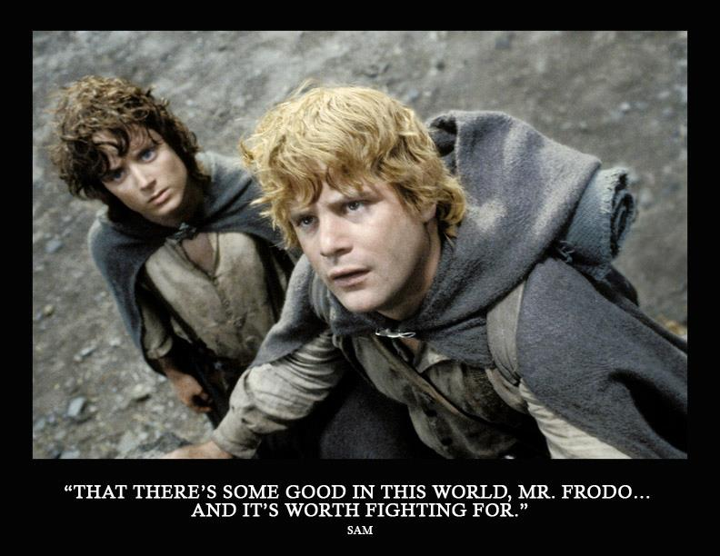 """""""That There's Some Good In This World, Mr Frodo And It's Worth Fighting For"""""""