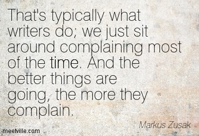 That's Typically What Writers Do, We Just Sit Around Complaining Most Of The Time. And The Better Things Are Going, The More They Complain. - Markus Zusak