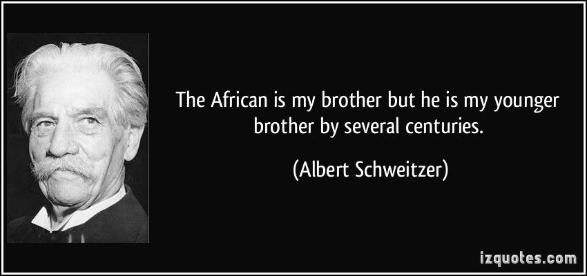 The African Is My Brother But He Is My Younger Brother By Several Centuries. -Albert Schweitzer