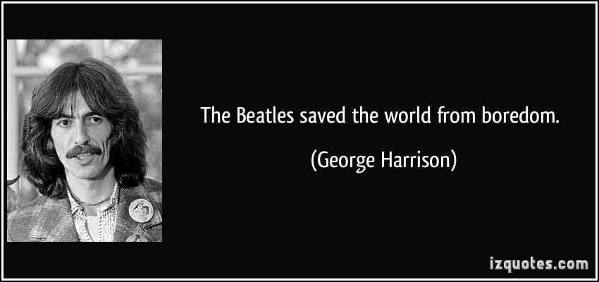 The Beatles Saved The World From Boredom. - George Harrison