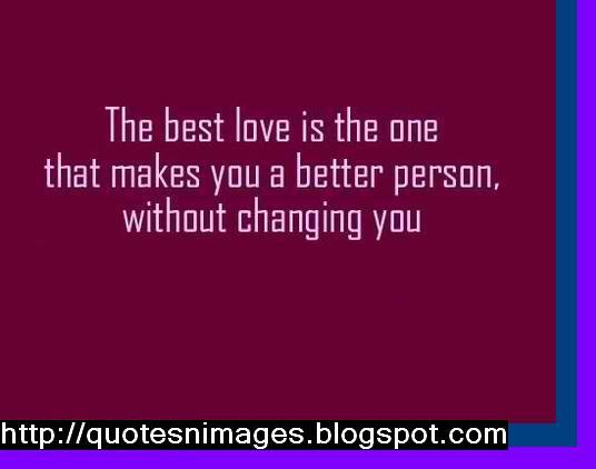 The Best Love Is The One That Makes You A Better Person, Without Changing You.