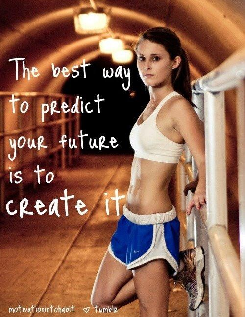 The Best Way To Predict Your Future Is To Create It. ~ Body Quotes