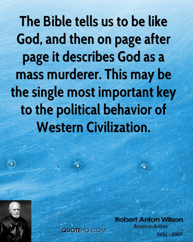 The Bible Tells Us To Be Like God, And Then On Page After Page It Describes.  God As A Mass Murdered…. - Robert Anton Wilson ~ Civilization Quotes