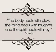 """"""" The Body Heals With Play, The Mind Heals With Laughter And The Spirit Heals With Joy """""""