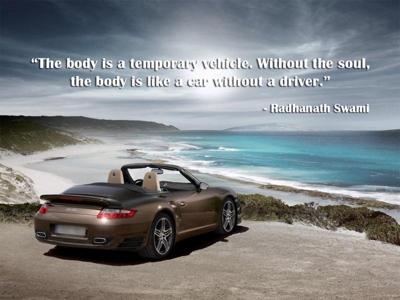 """"""" The Body Is A Temporary Vehicle. Without The Soul, The Body Is Like A Car Without A Driver """" - Radhanath Swami"""