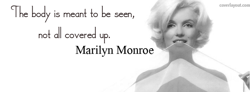 The Body Is Meant To Be Seen, Not All Covered Up. - Marilyn Monroe (